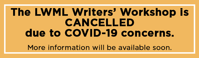The LWML Writers' Workshop is CANCELLED due to COVID-19 concerns. More information will be available soon.