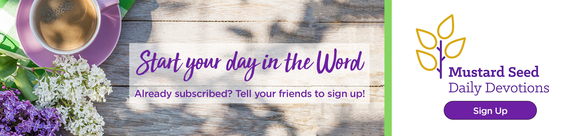 Start your day in the Word. Sign up for Mustard Seed Daily Devotions.