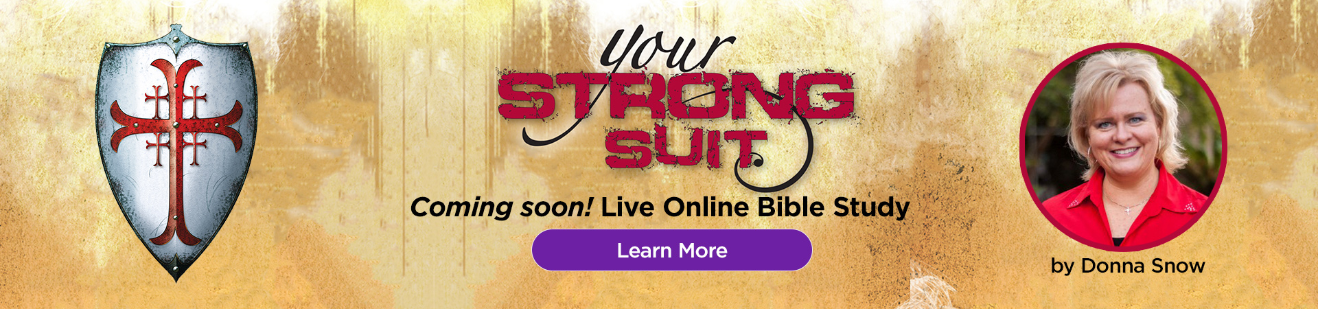 Your Strong Suit online Bible Study with Donna Snow coming soon! Learn more.