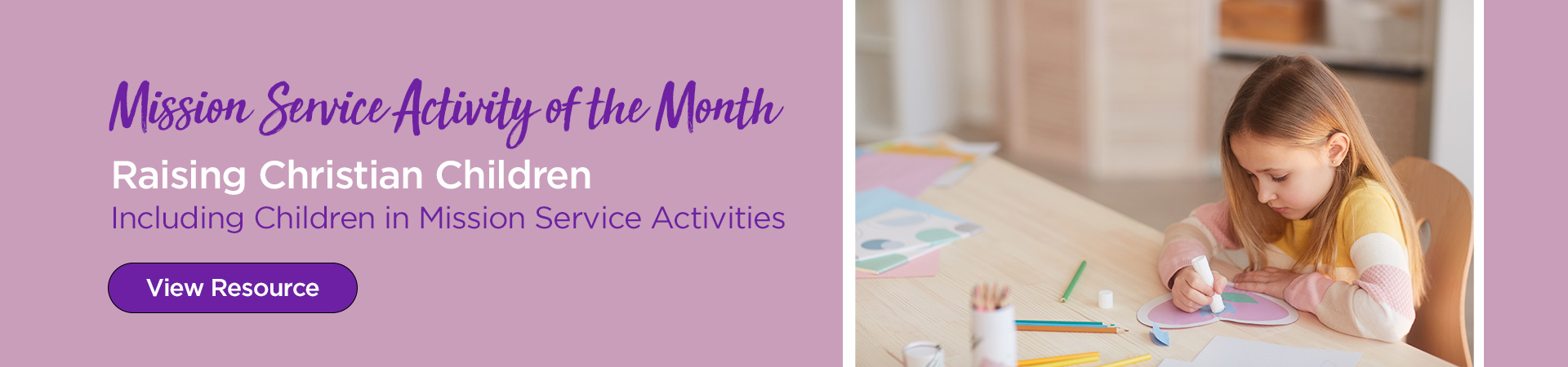 Mission Service Activity of the Month — Raising Christian Children: Including children in mission service activities. View Resources.
